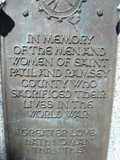 "Inscription on the Ramsey Country WWI Memorial: ""In memory of the men and women of Saint Paul and Ramsey County who sacrificed their lives in the Great War - 'Greater love hath no man than this'"""